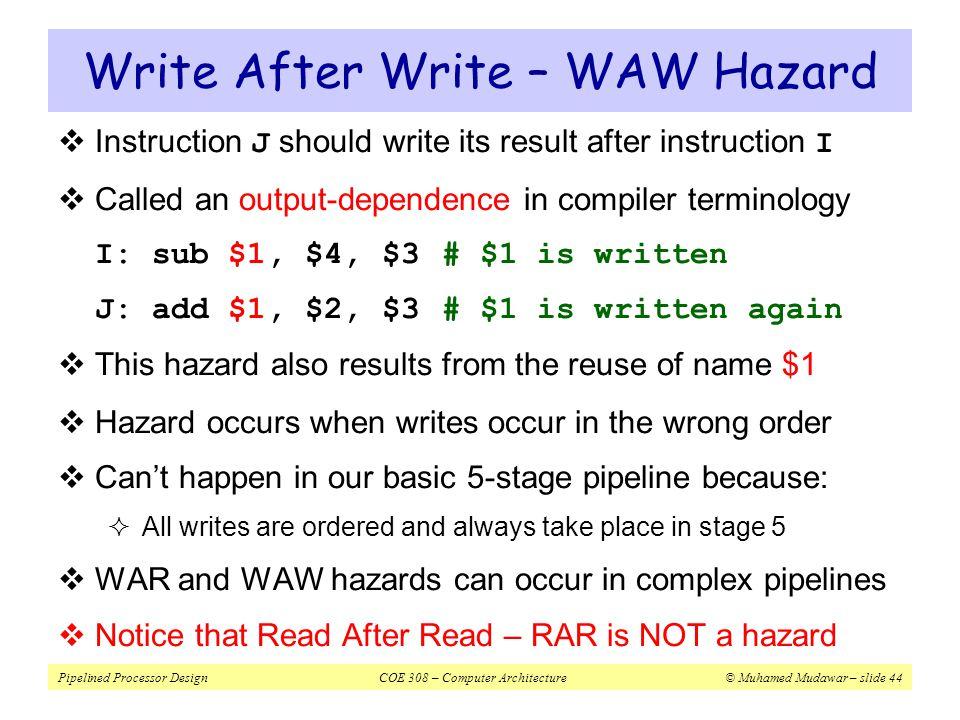 Pipelined Processor DesignCOE 308 – Computer Architecture© Muhamed Mudawar – slide 44 Write After Write – WAW Hazard  Instruction J should write its