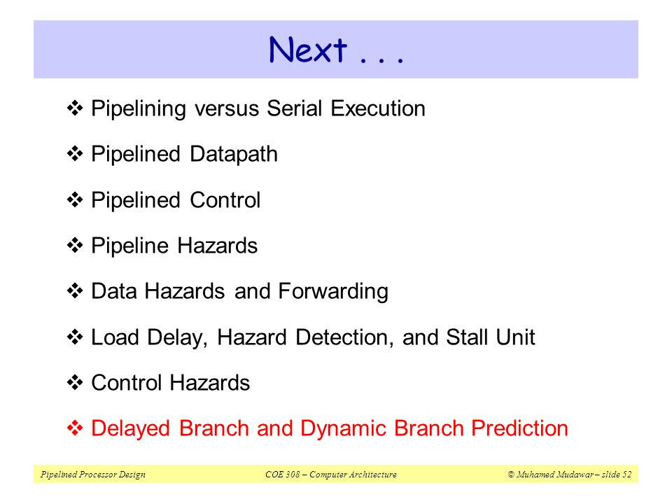 Pipelined Processor DesignCOE 308 – Computer Architecture© Muhamed Mudawar – slide 53 Branch Hazard Alternatives  Predict Branch Not Taken (modified datapath)  Successor instruction is already fetched  About half of MIPS branches are not taken on average  Flush instructions in pipeline only if branch is actually taken  Delayed Branch  Define branch to take place AFTER the next instruction  Compiler/assembler fills the branch delay slot (for 1 delay cycle)  Dynamic Branch Prediction  Can predict backward branches in loops  taken most of time  However, branch target address is determined in ID stage  Must reduce branch delay from 1 cycle to 0, but how?