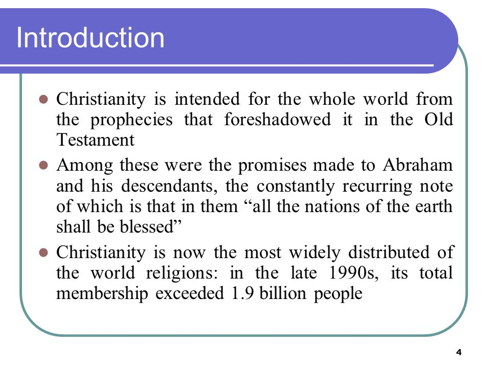 4 Introduction Christianity is intended for the whole world from the prophecies that foreshadowed it in the Old Testament Among these were the promises made to Abraham and his descendants, the constantly recurring note of which is that in them all the nations of the earth shall be blessed Christianity is now the most widely distributed of the world religions: in the late 1990s, its total membership exceeded 1.9 billion people