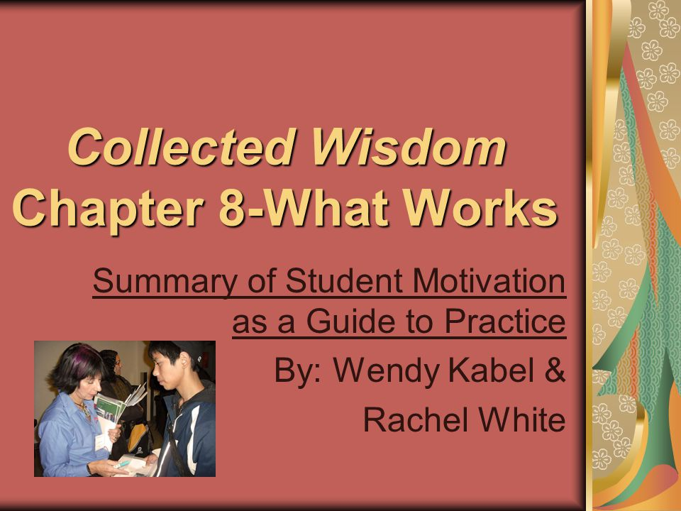 Collected Wisdom Chapter 8-What Works Summary of Student Motivation as a Guide to Practice By: Wendy Kabel & Rachel White