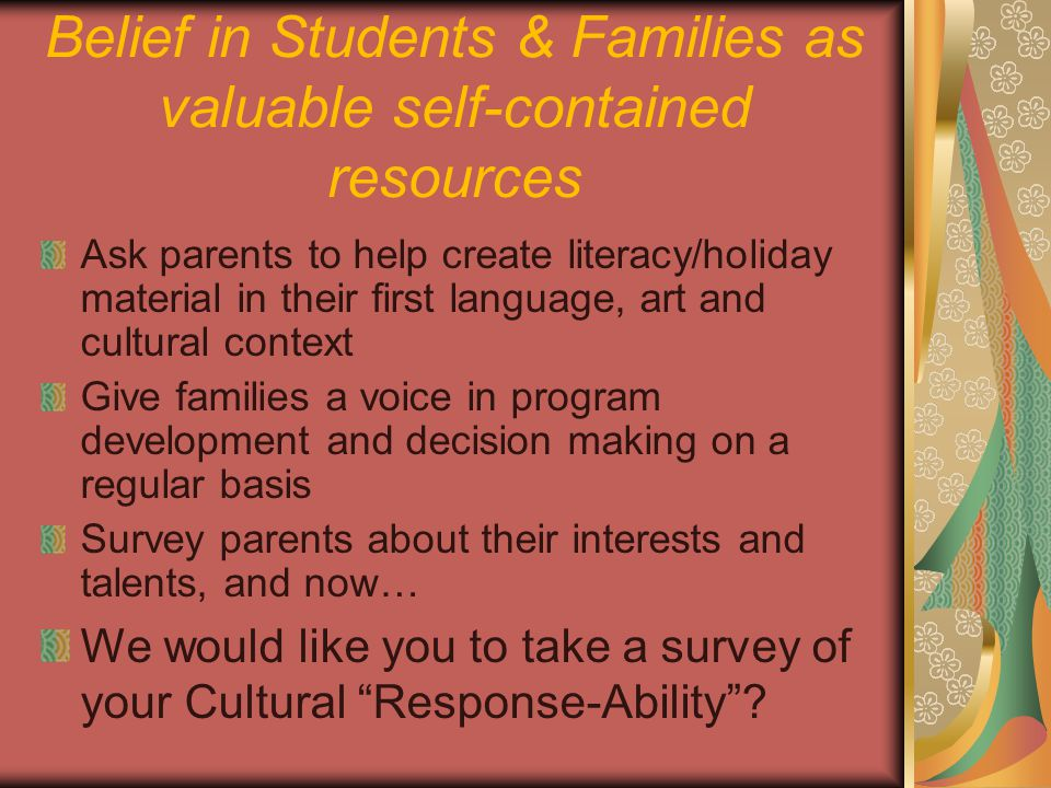 Ask parents to help create literacy/holiday material in their first language, art and cultural context Give families a voice in program development and decision making on a regular basis Survey parents about their interests and talents, and now… We would like you to take a survey of your Cultural Response-Ability .