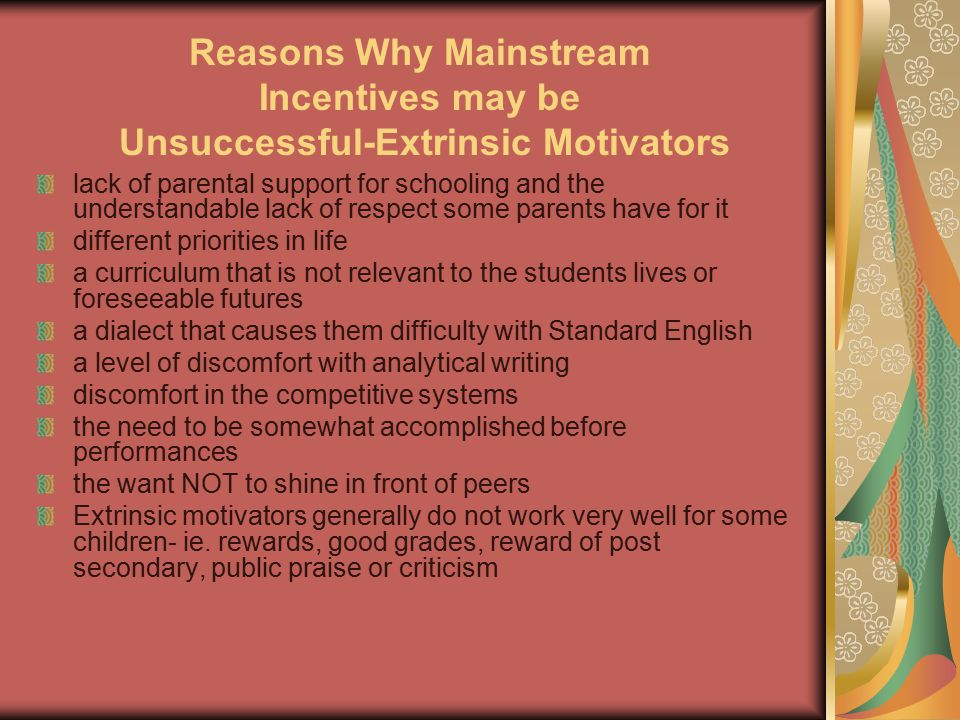 Reasons Why Mainstream Incentives may be Unsuccessful-Extrinsic Motivators lack of parental support for schooling and the understandable lack of respect some parents have for it different priorities in life a curriculum that is not relevant to the students lives or foreseeable futures a dialect that causes them difficulty with Standard English a level of discomfort with analytical writing discomfort in the competitive systems the need to be somewhat accomplished before performances the want NOT to shine in front of peers Extrinsic motivators generally do not work very well for some children- ie.