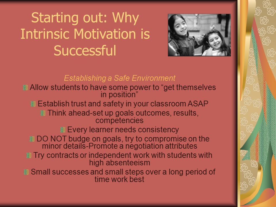 Establishing a Safe Environment Allow students to have some power to get themselves in position Establish trust and safety in your classroom ASAP Think ahead-set up goals outcomes, results, competencies Every learner needs consistency DO NOT budge on goals, try to compromise on the minor details-Promote a negotiation attributes Try contracts or independent work with students with high absenteeism Small successes and small steps over a long period of time work best Starting out: Why Intrinsic Motivation is Successful