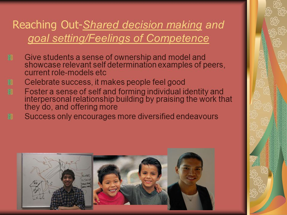 Reaching Out- Shared decision making and goal setting/Feelings of Competence Give students a sense of ownership and model and showcase relevant self determination examples of peers, current role-models etc Celebrate success, it makes people feel good Foster a sense of self and forming individual identity and interpersonal relationship building by praising the work that they do, and offering more Success only encourages more diversified endeavours