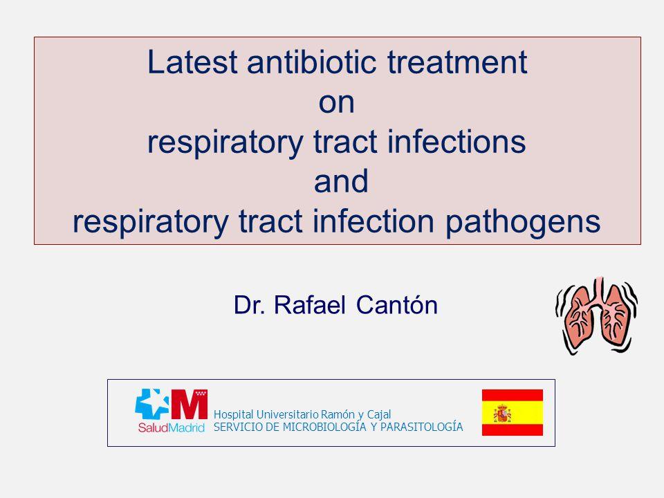 Latest antibiotic treatment on respiratory tract infections and respiratory tract infection pathogens Hospital Universitario Ramón y Cajal SERVICIO DE MICROBIOLOGÍA Y PARASITOLOGÍA Dr.