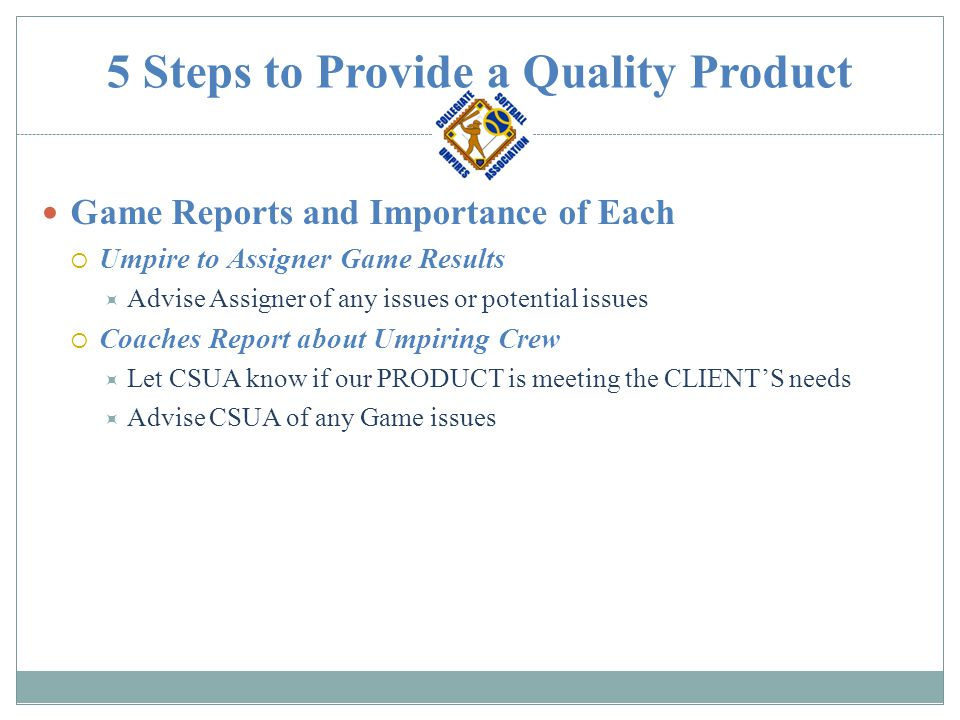 5 Steps to Provide a Quality Product Game Reports and Importance of Each  Umpire to Assigner Game Results  Advise Assigner of any issues or potentia