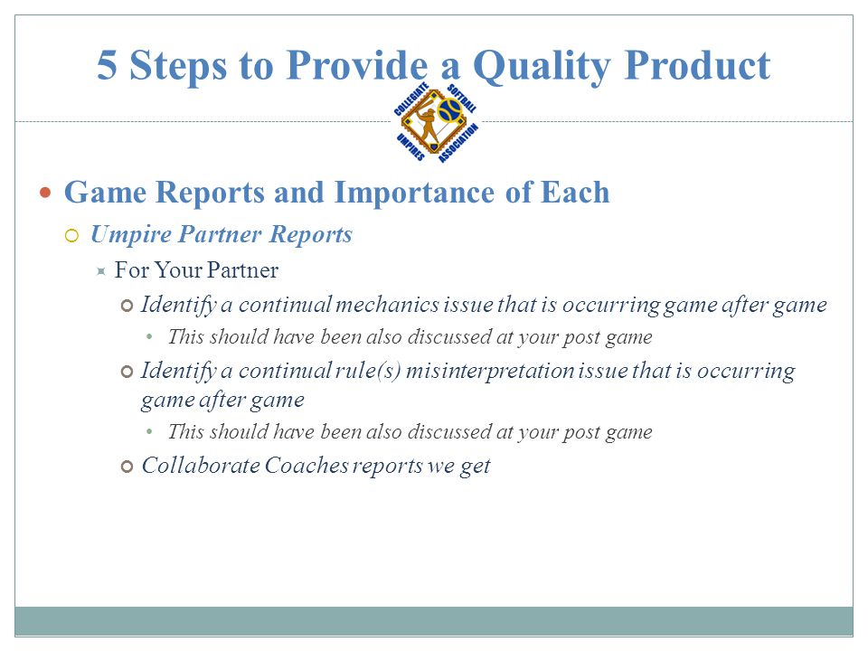 5 Steps to Provide a Quality Product Game Reports and Importance of Each  Umpire Partner Reports  For Your Partner Identify a continual mechanics issue that is occurring game after game This should have been also discussed at your post game Identify a continual rule(s) misinterpretation issue that is occurring game after game This should have been also discussed at your post game Collaborate Coaches reports we get