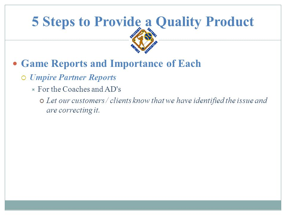 5 Steps to Provide a Quality Product Game Reports and Importance of Each  Umpire Partner Reports  For the Coaches and AD's Let our customers / clien