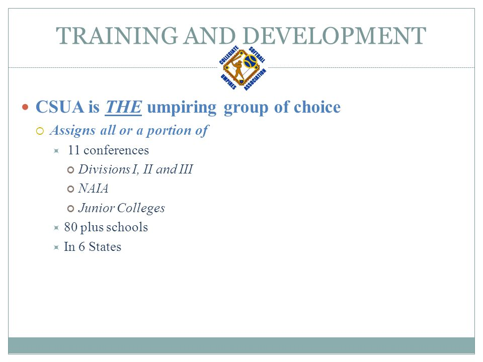 TRAINING AND DEVELOPMENT CSUA is THE umpiring group of choice CSUA is one of the MOST sought after umpiring groups  Have more NEW requests annually than we have staff
