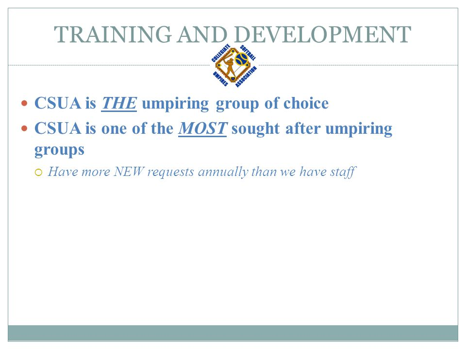 TRAINING AND DEVELOPMENT CSUA and umpiring is a business, plain and simple  Client / Vendor Relationship  A basic Supply and Demand Scenario  Supply – Product Quality CSUA Umpires  Demand – Consumer (Universities and Colleges) A Product that meet their demands Ample Quantity Quality