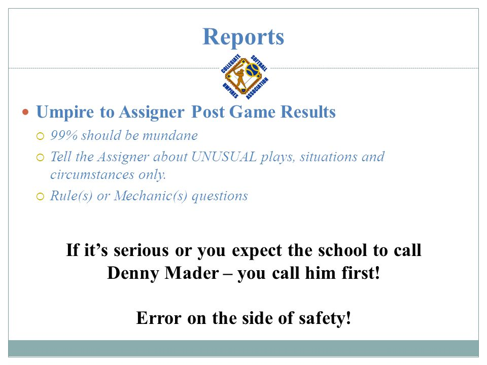 Reports Umpire to Assigner Post Game Results  99% should be mundane  Tell the Assigner about UNUSUAL plays, situations and circumstances only.  Rul
