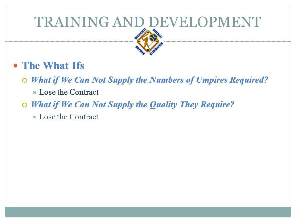 TRAINING AND DEVELOPMENT The What Ifs  What if We Can Not Supply the Numbers of Umpires Required.