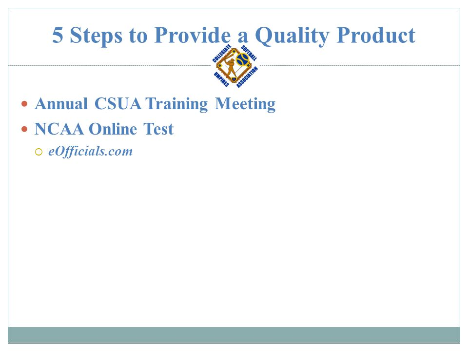 5 Steps to Provide a Quality Product Game Reports and Importance of Each  Umpire to Assigner Game Results  Advise Assigner of any issues or potential issues  Coaches Report about Umpiring Crew  Let CSUA know if our PRODUCT is meeting the CLIENT'S needs  Advise CSUA of any Game issues