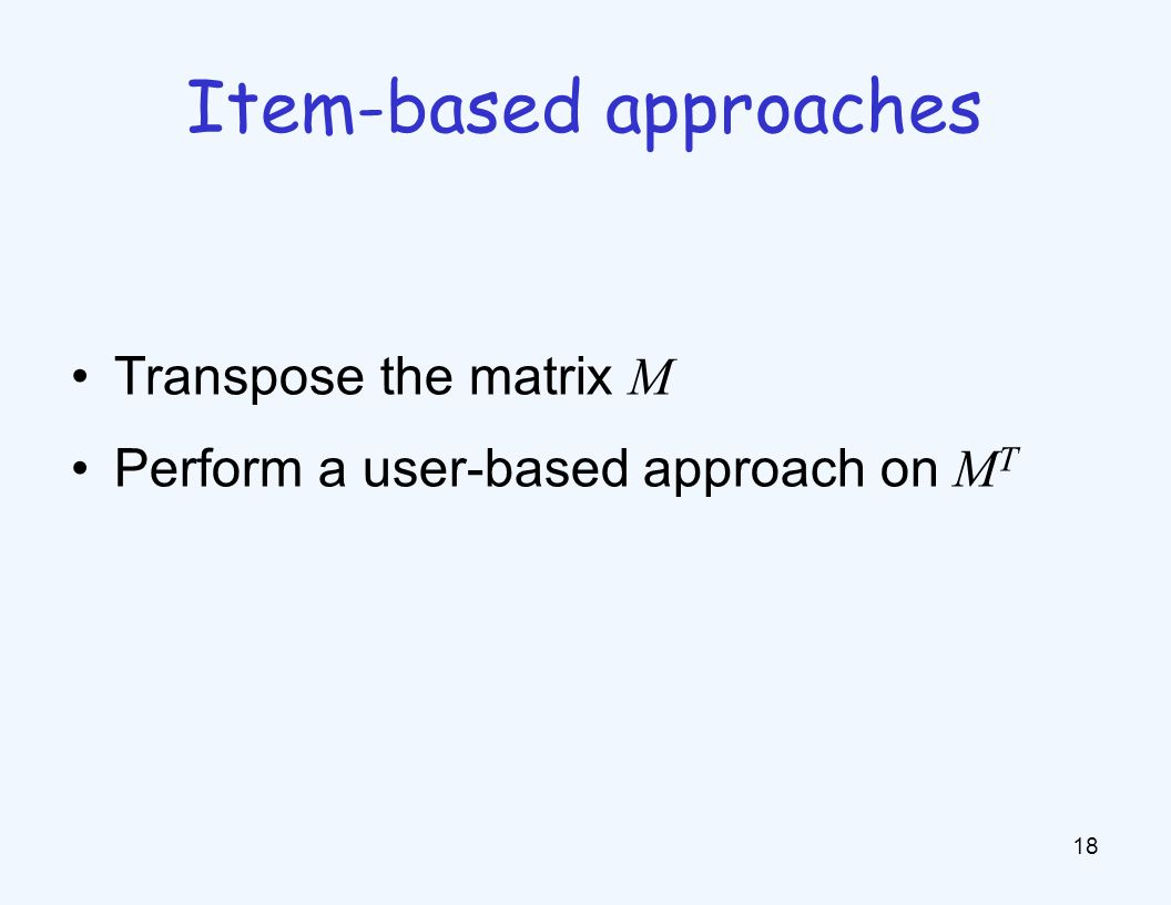 Transpose the matrix M Perform a user-based approach on M T 18 Item-based approaches