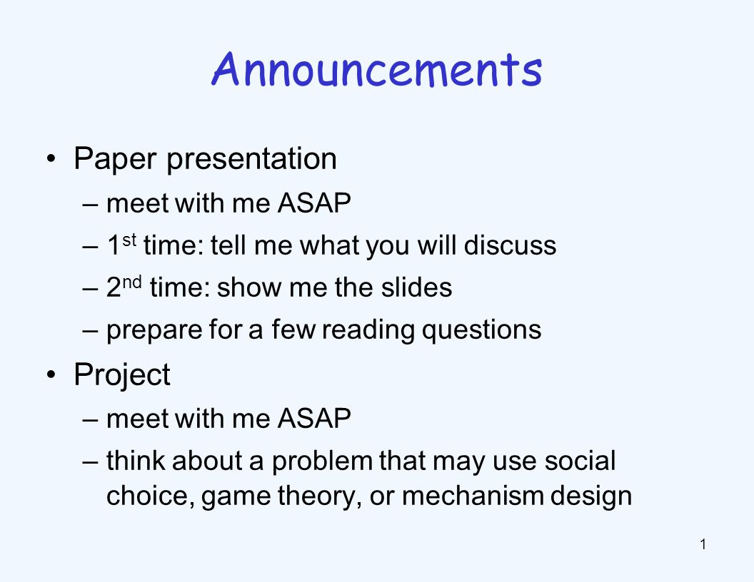Paper presentation –meet with me ASAP –1 st time: tell me what you will discuss –2 nd time: show me the slides –prepare for a few reading questions Project –meet with me ASAP –think about a problem that may use social choice, game theory, or mechanism design 1 Announcements