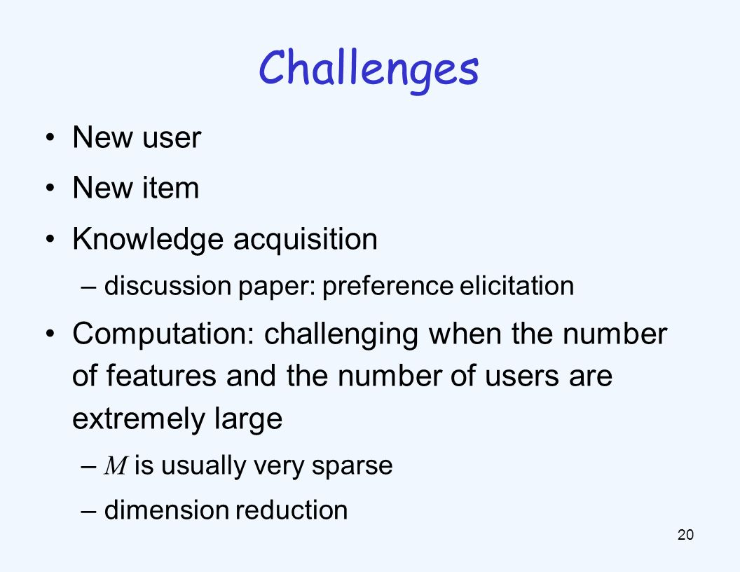 New user New item Knowledge acquisition –discussion paper: preference elicitation Computation: challenging when the number of features and the number of users are extremely large – M is usually very sparse –dimension reduction 20 Challenges
