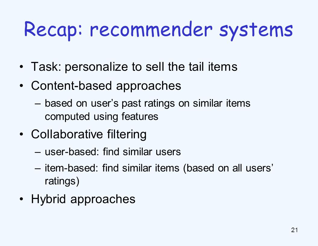 Task: personalize to sell the tail items Content-based approaches –based on user's past ratings on similar items computed using features Collaborative filtering –user-based: find similar users –item-based: find similar items (based on all users' ratings) Hybrid approaches 21 Recap: recommender systems