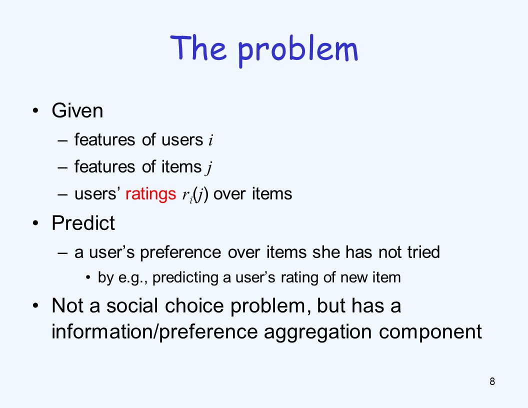 Given –features of users i –features of items j –users' ratings r i ( j ) over items Predict –a user's preference over items she has not tried by e.g., predicting a user's rating of new item Not a social choice problem, but has a information/preference aggregation component 8 The problem