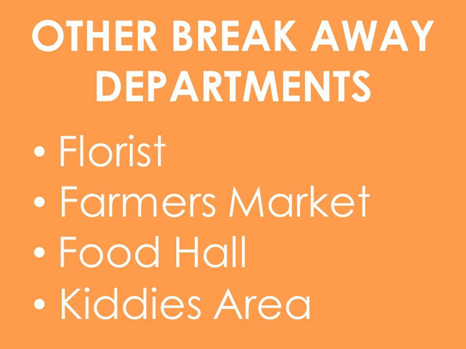OTHER BREAK AWAY DEPARTMENTS Florist Farmers Market Food Hall Kiddies Area
