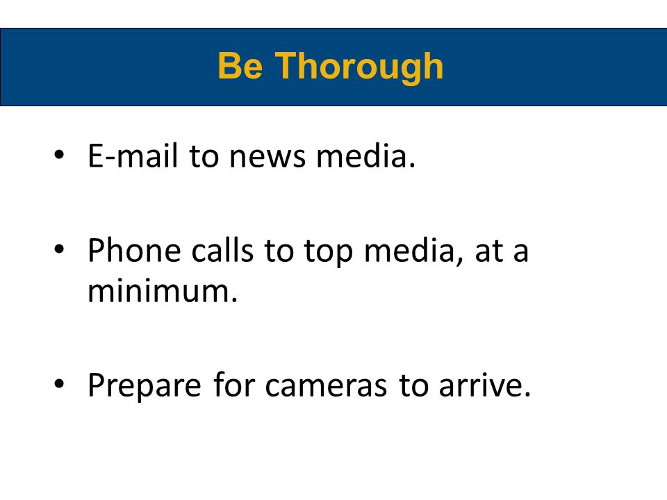 E-mail to news media. Phone calls to top media, at a minimum. Prepare for cameras to arrive. Be Thorough