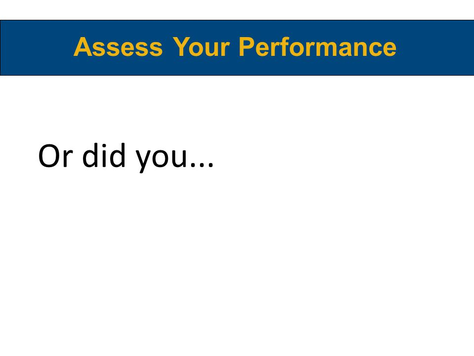 Or did you... Assess Your Performance