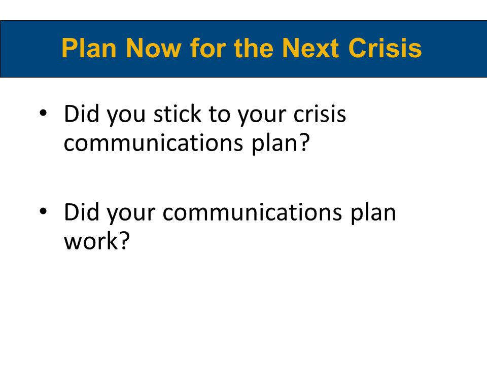 Did you stick to your crisis communications plan? Did your communications plan work? Plan Now for the Next Crisis