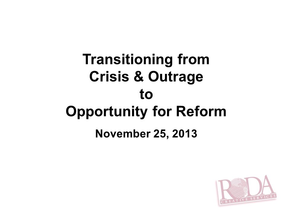 Transitioning from Crisis & Outrage to Opportunity for Reform November 25, 2013