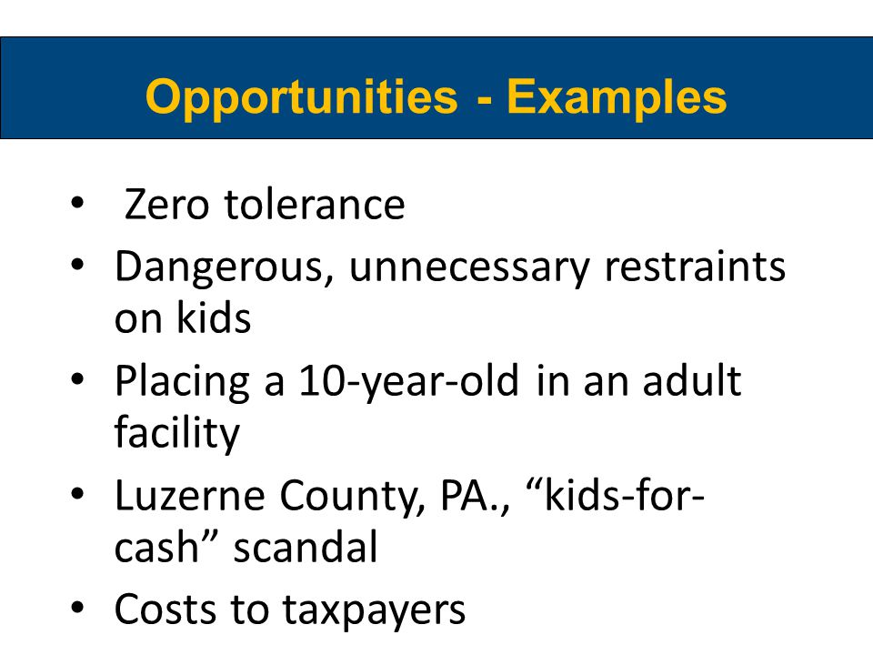 Opportunities - Examples Zero tolerance Dangerous, unnecessary restraints on kids Placing a 10-year-old in an adult facility Luzerne County, PA., kids-for- cash scandal Costs to taxpayers