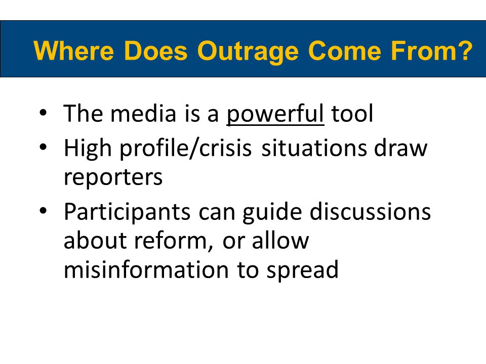 Where Does Outrage Come From? The media is a powerful tool High profile/crisis situations draw reporters Participants can guide discussions about refo