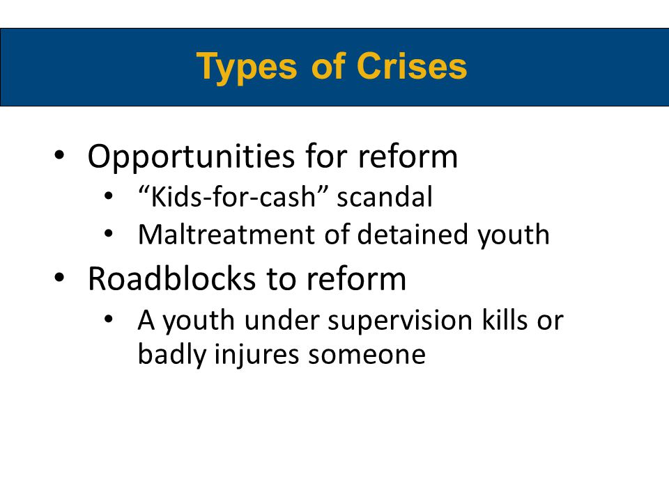 Types of Crises Opportunities for reform Kids-for-cash scandal Maltreatment of detained youth Roadblocks to reform A youth under supervision kills or badly injures someone