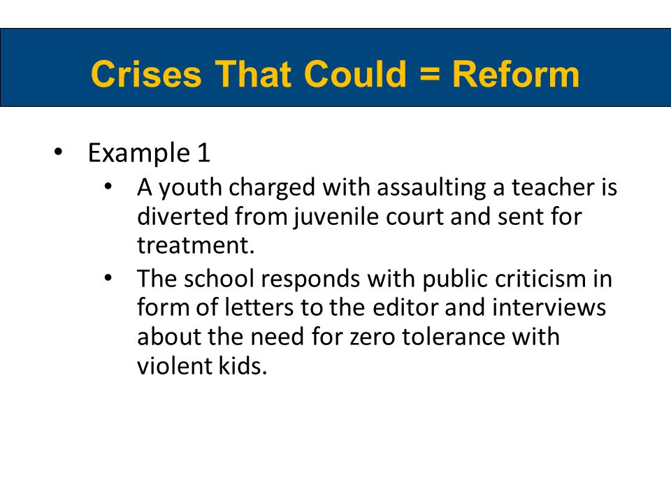 Crises That Could = Reform Example 1 A youth charged with assaulting a teacher is diverted from juvenile court and sent for treatment.