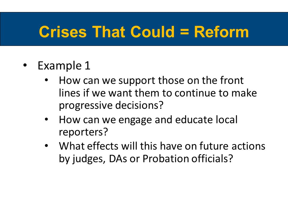 Crises That Could = Reform Example 1 How can we support those on the front lines if we want them to continue to make progressive decisions? How can we