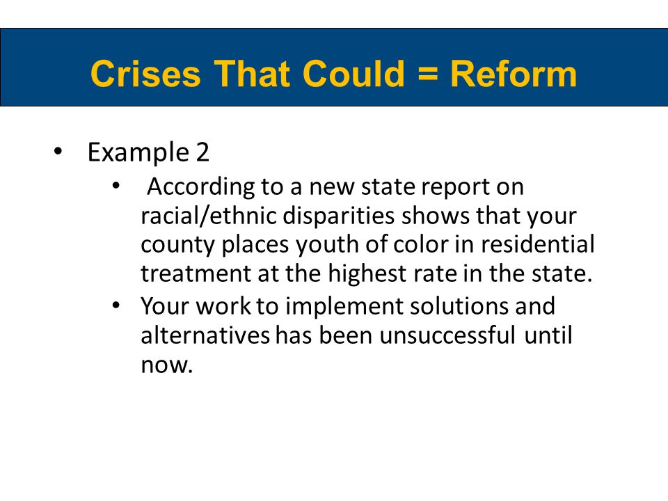 Crises That Could = Reform Example 2 According to a new state report on racial/ethnic disparities shows that your county places youth of color in resi