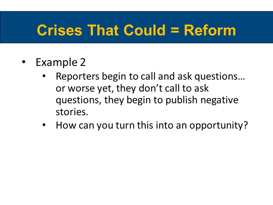 Crises That Could = Reform Example 2 Reporters begin to call and ask questions… or worse yet, they don't call to ask questions, they begin to publish