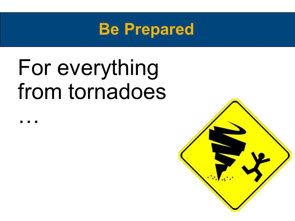 For everything from tornadoes … Be Prepared