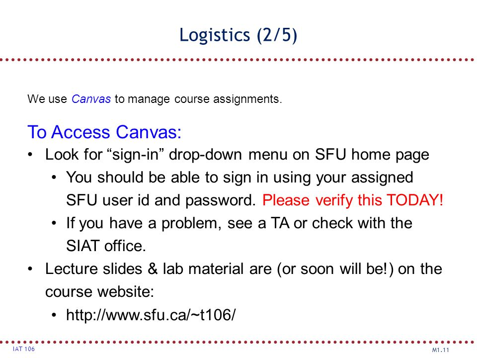 "M1.11 IAT 106 Logistics (2/5) We use Canvas to manage course assignments. To Access Canvas: Look for ""sign-in"" drop-down menu on SFU home page You sho"
