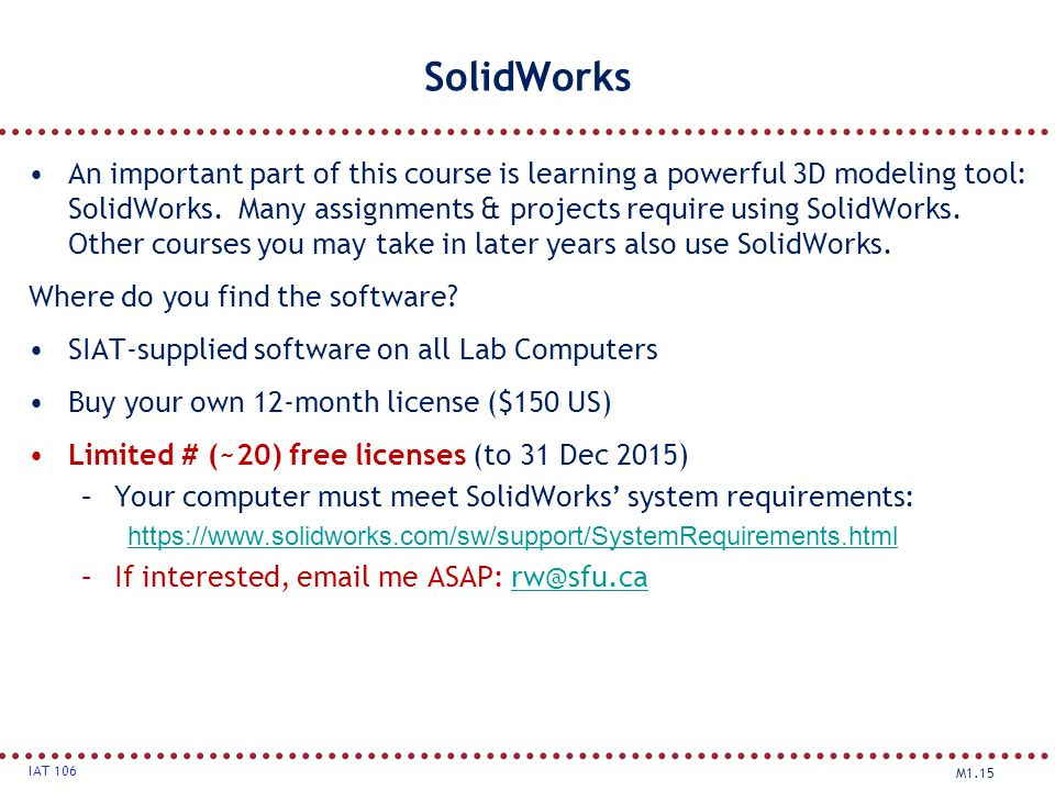 M1.15 IAT 106 SolidWorks An important part of this course is learning a powerful 3D modeling tool: SolidWorks. Many assignments & projects require usi