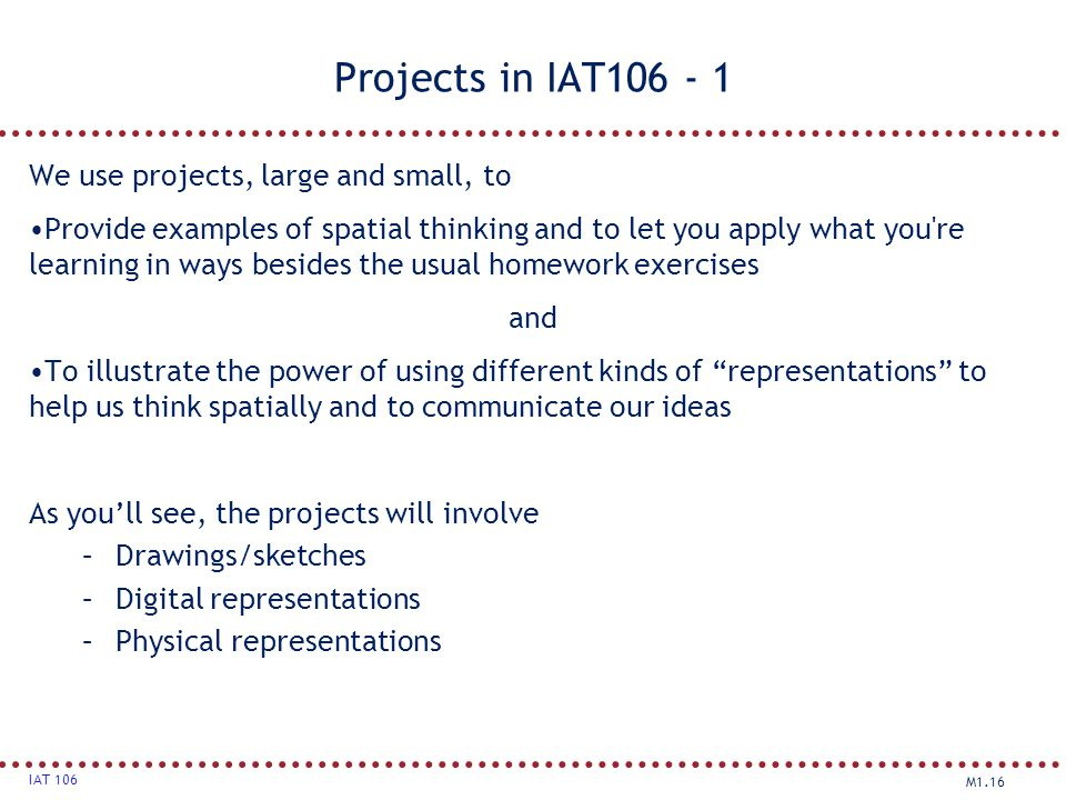 M1.16 IAT 106 Projects in IAT106 - 1 We use projects, large and small, to Provide examples of spatial thinking and to let you apply what you're learni