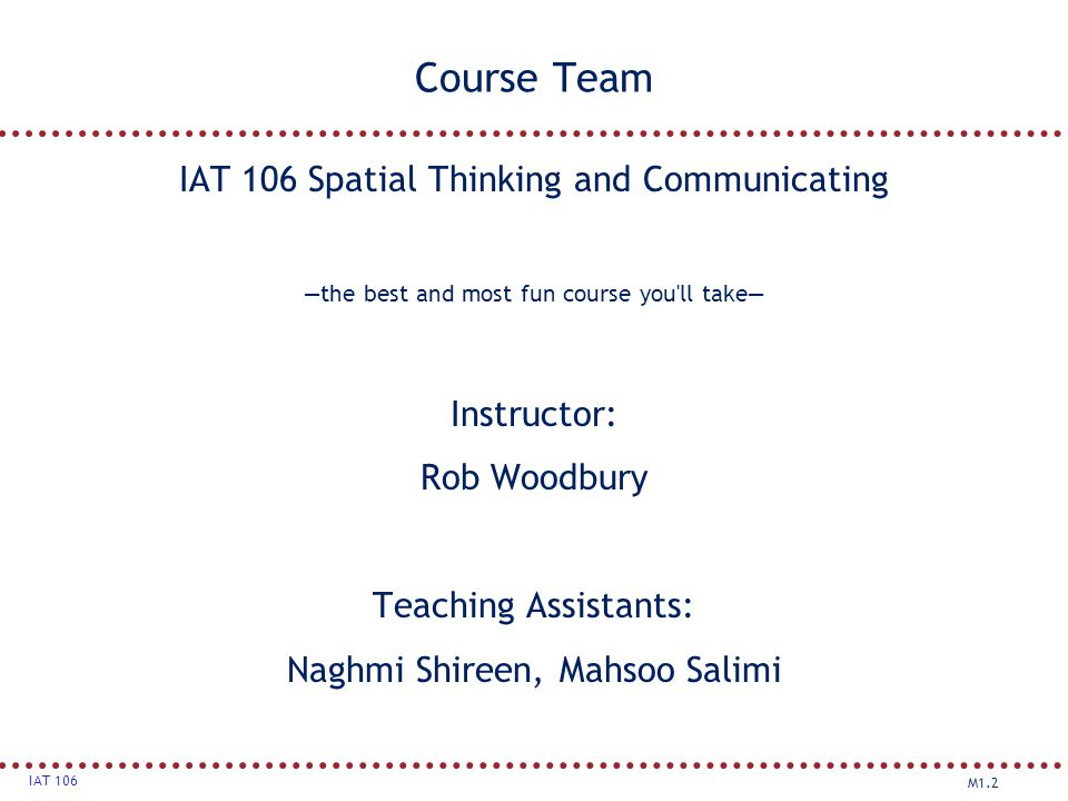 M1.2 IAT 106 Course Team IAT 106 Spatial Thinking and Communicating —the best and most fun course you'll take— Instructor: Rob Woodbury Teaching Assis