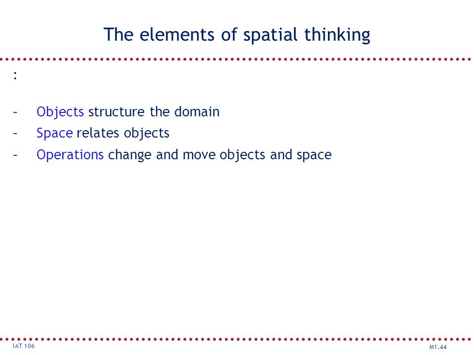 M1.44 IAT 106 The elements of spatial thinking : –Objects structure the domain –Space relates objects –Operations change and move objects and space