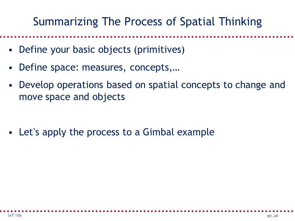 M1.49 IAT 106 Summarizing The Process of Spatial Thinking Define your basic objects (primitives) Define space: measures, concepts,… Develop operations