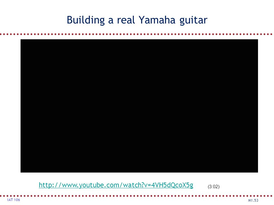 M1.53 IAT 106 Building a real Yamaha guitar http://www.youtube.com/watch?v=4VH5dQcoX5g (3:02)