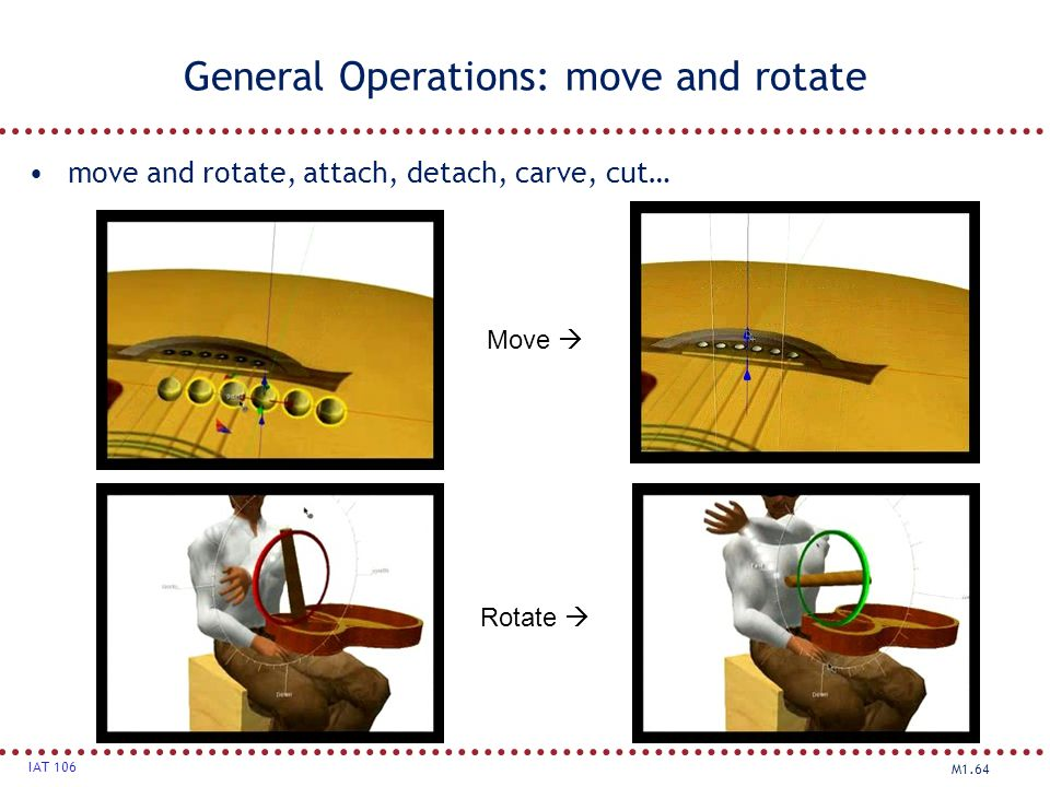 M1.64 IAT 106 General Operations: move and rotate move and rotate, attach, detach, carve, cut… Move  Rotate 