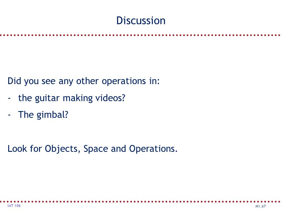 M1.67 IAT 106 Discussion Did you see any other operations in: -the guitar making videos? -The gimbal? Look for Objects, Space and Operations.