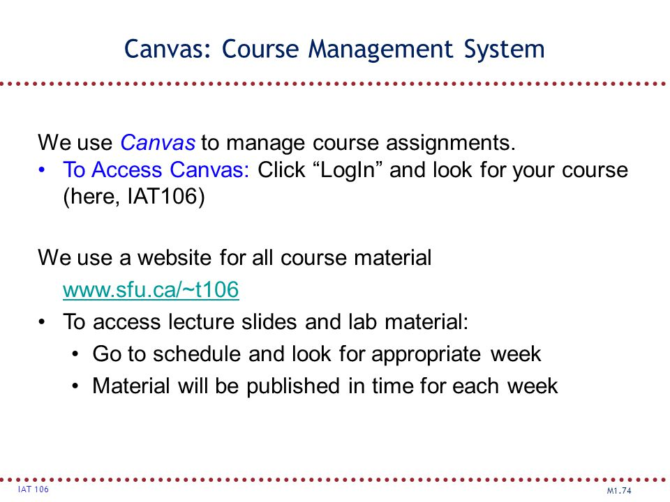 "M1.74 IAT 106 Canvas: Course Management System We use Canvas to manage course assignments. To Access Canvas: Click ""LogIn"" and look for your course (h"