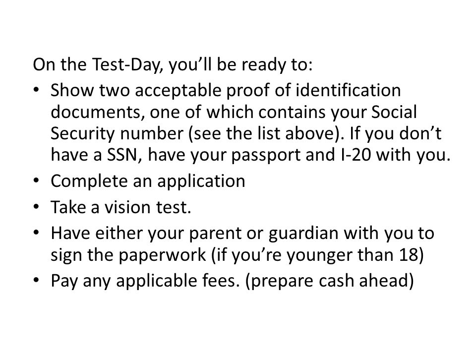 On the Test-Day, you'll be ready to: Show two acceptable proof of identification documents, one of which contains your Social Security number (see the list above).