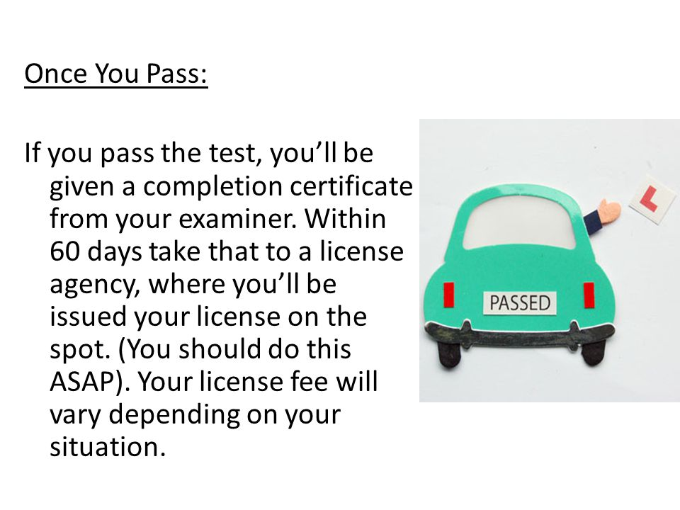 If You Fail: If you don't pass both the maneuverability and road tests, you'll have to wait seven days before trying it again.