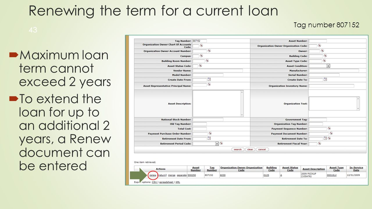 Renewing the term for a current loan  Maximum loan term cannot exceed 2 years  To extend the loan for up to an additional 2 years, a Renew document can be entered 43 Tag number 807152