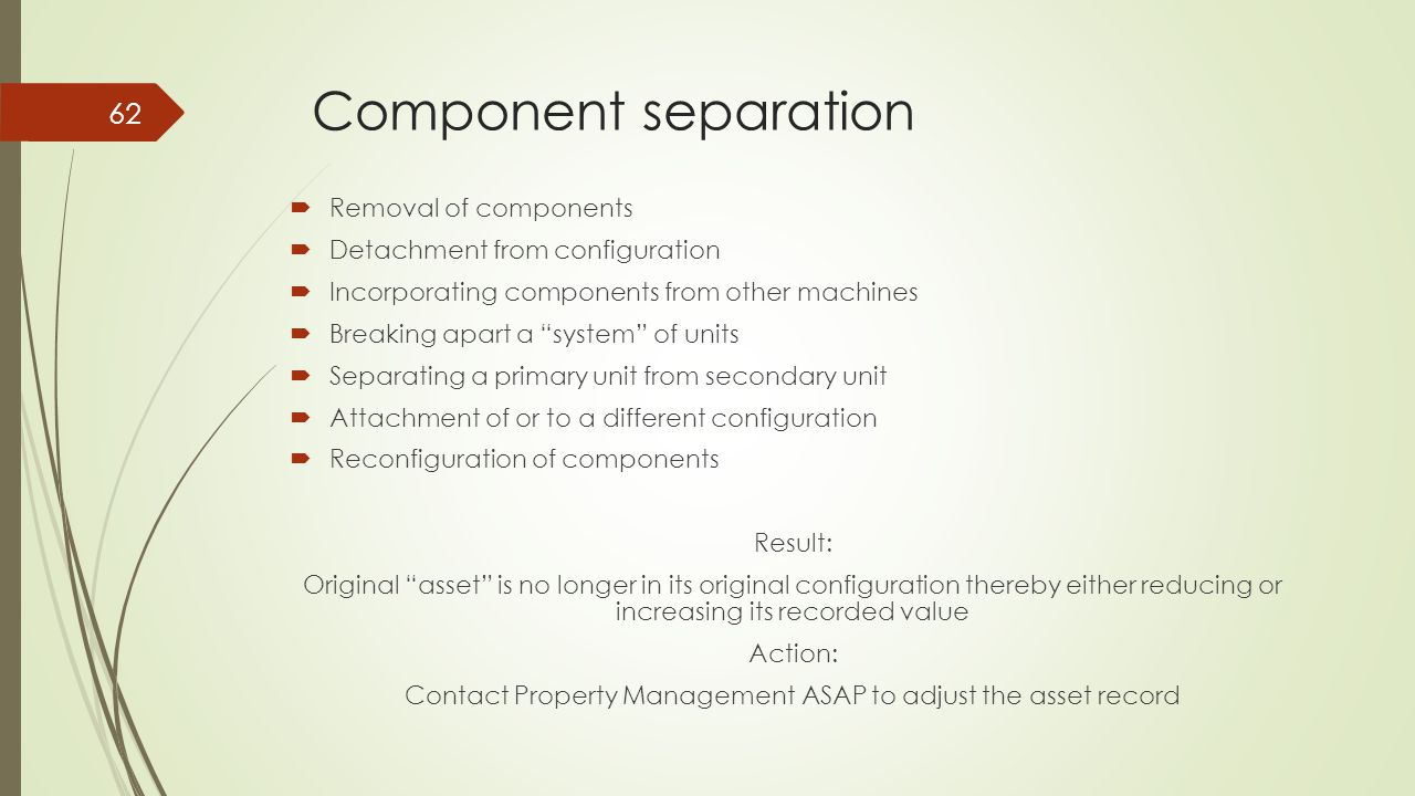 Component separation 62  Removal of components  Detachment from configuration  Incorporating components from other machines  Breaking apart a system of units  Separating a primary unit from secondary unit  Attachment of or to a different configuration  Reconfiguration of components Result: Original asset is no longer in its original configuration thereby either reducing or increasing its recorded value Action: Contact Property Management ASAP to adjust the asset record