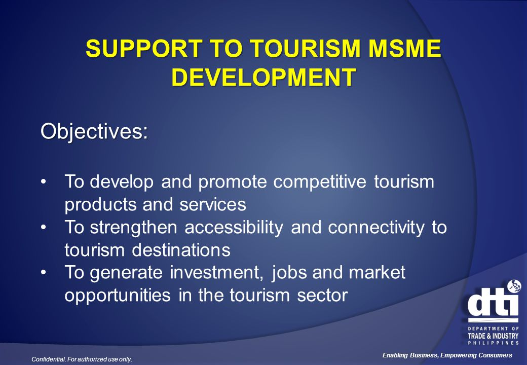 Confidential. For authorized use only. Enabling Business, Empowering Consumers SUPPORT TO TOURISM MSME DEVELOPMENT Objectives: To develop and promote